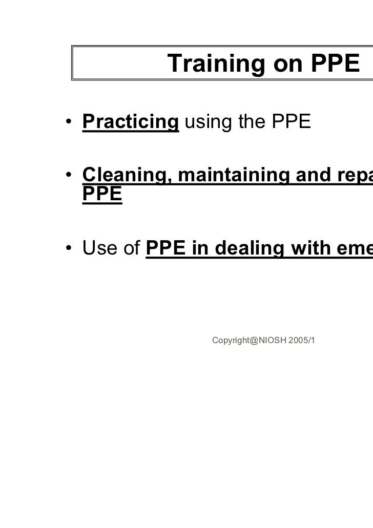 Training on PPE• Practicing using the PPE• Cleaning, maintaining and repairing  PPE• Use of PPE in dealing with emergencie...