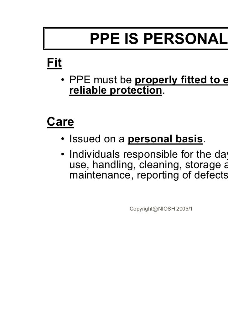 PPE IS PERSONAL!Fit  • PPE must be properly fitted to ensure    reliable protection.Care  • Issued on a personal basis.  •...