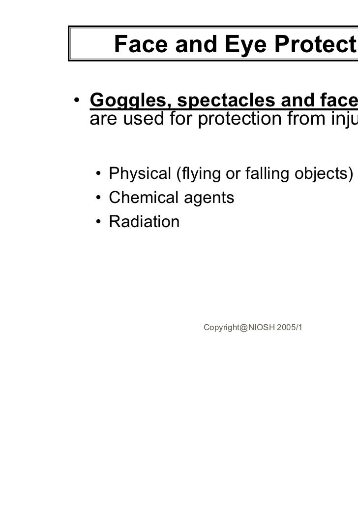 Face and Eye Protection• Goggles, spectacles and face shields  are used for protection from injury by:  • Physical (flying...