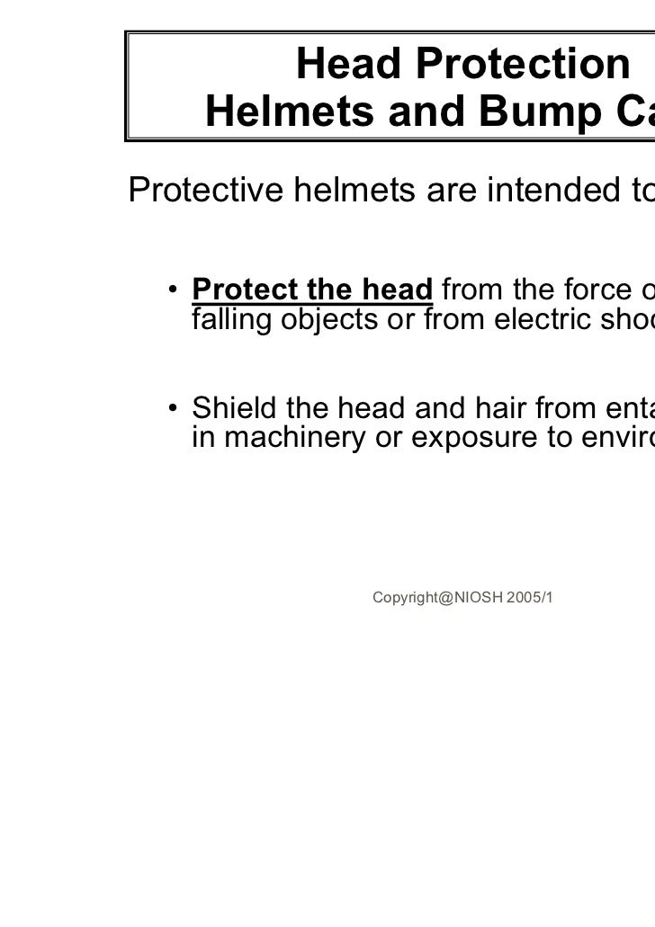 Head Protection    Helmets and Bump CapsProtective helmets are intended to:  • Protect the head from the force of impact o...