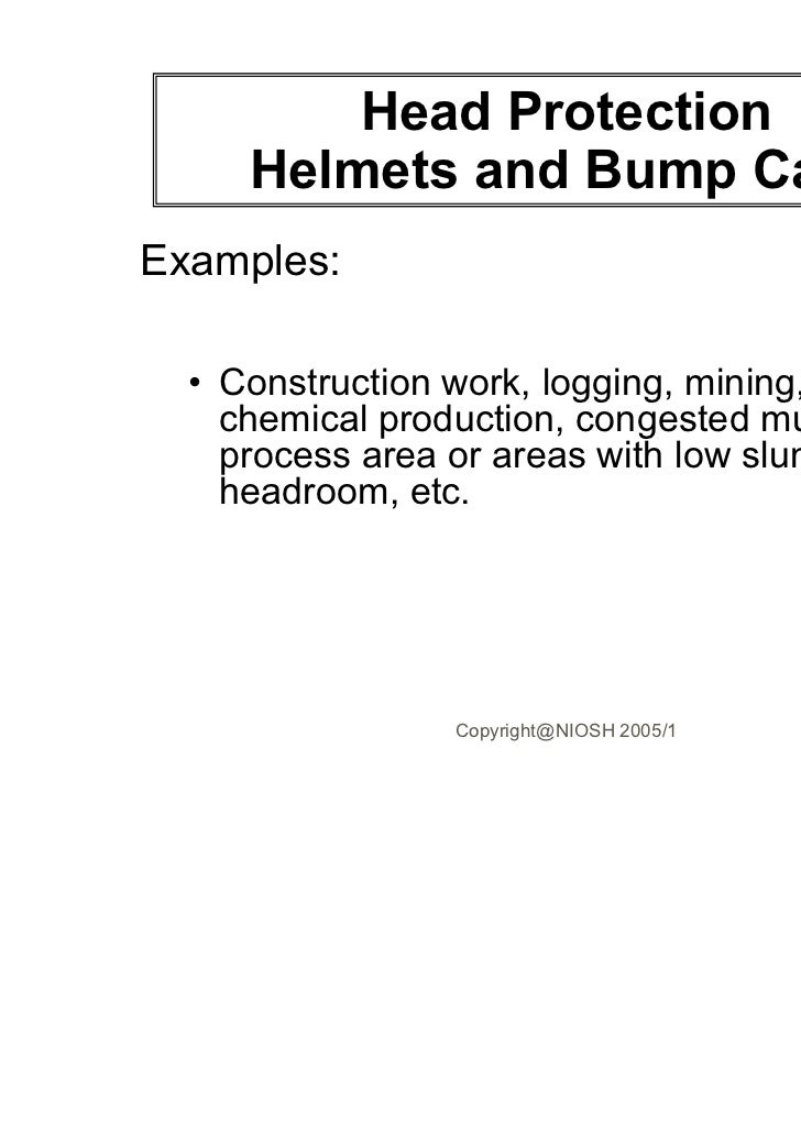 Head Protection     Helmets and Bump CapsExamples:  • Construction work, logging, mining, metal or    chemical production,...