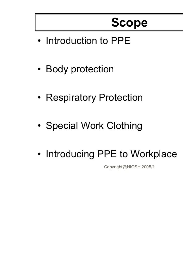 Scope• Introduction to PPE• Body protection• Respiratory Protection• Special Work Clothing• Introducing PPE to Workplace  ...