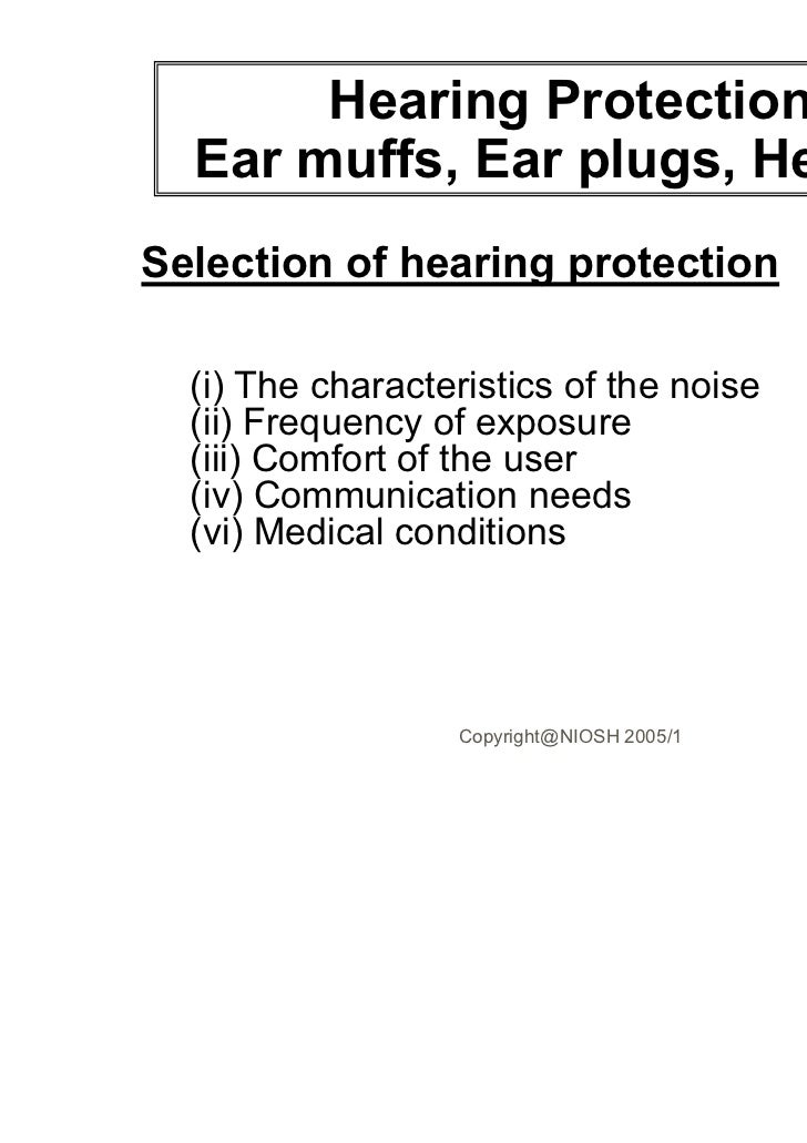 Hearing Protection  Ear muffs, Ear plugs, HelmetsSelection of hearing protection  (i) The characteristics of the noise  (i...