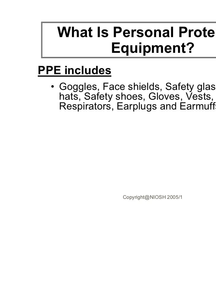 What Is Personal Protective           Equipment?PPE includes  • Goggles, Face shields, Safety glasses, Hard    hats, Safet...