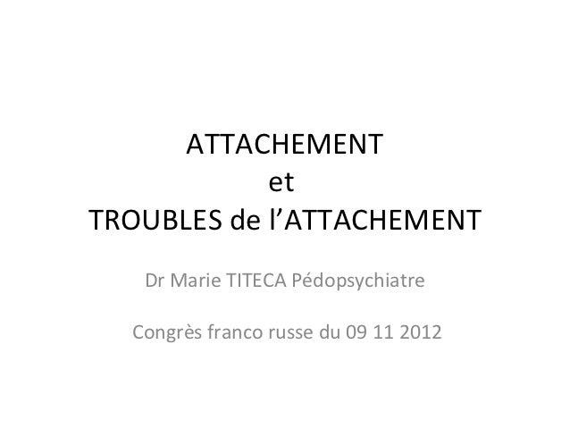 ATTACHEMENT            etTROUBLES de l'ATTACHEMENT   Dr Marie TITECA Pédopsychiatre  Congrès franco russe du 09 11 2012
