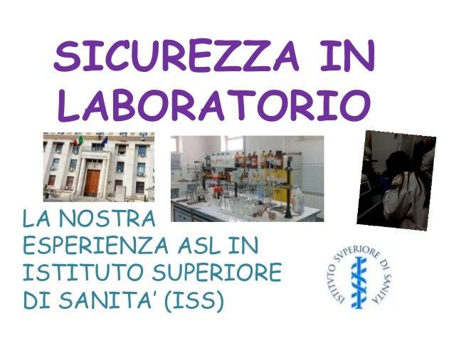 SICUREZZA IN LABORATORIO LA NOSTRA ESPERIENZA ASL IN ISTITUTO SUPERIORE DI SANITA' (ISS)
