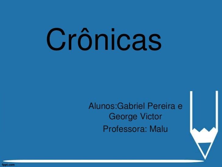 Crônicas  Alunos:Gabriel Pereira e       George Victor     Professora: Malu