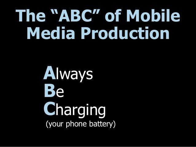 "The ""ABC"" of Mobile Media Production Always Be Charging (your phone battery)"