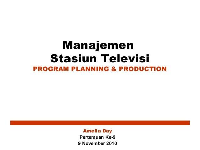Manajemen Stasiun Televisi PROGRAM PLANNING & PRODUCTION Amelia Day Pertemuan Ke-9 9 November 2010