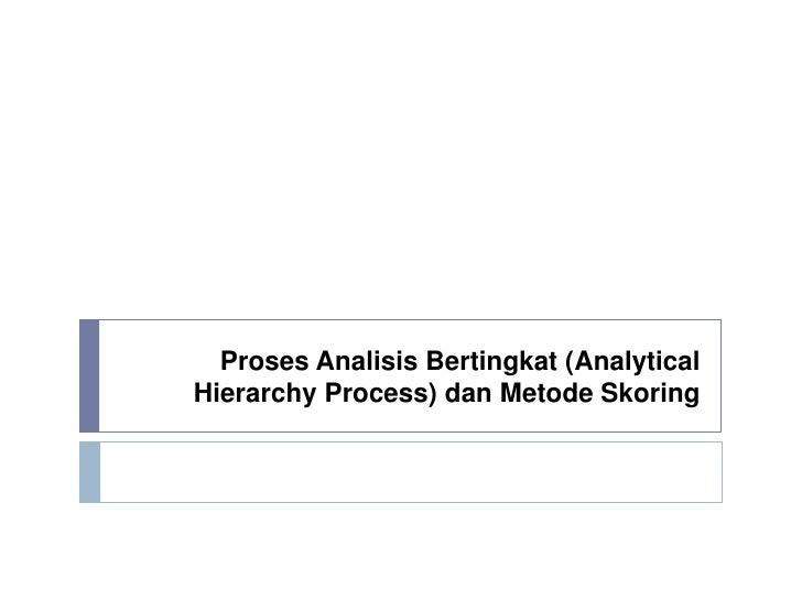 Proses Analisis Bertingkat (AnalyticalHierarchy Process) dan Metode Skoring