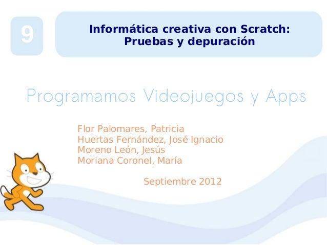 9  Informática creativa con Scratch: Pruebas y depuración  Programamos Videojuegos y Apps Flor Palomares, Patricia Huertas...