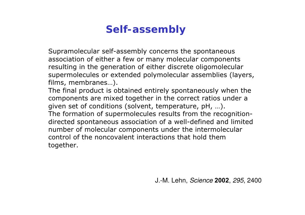 Self-assembly  Supramolecular self-assembly concerns the spontaneous association of either a few or many molecular compone...