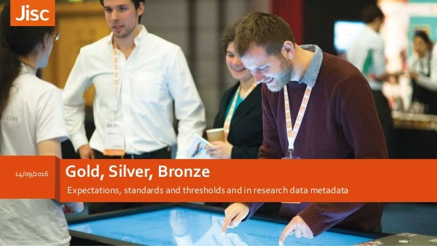 Gold, Silver, Bronze Expectations, standards and thresholds and in research data metadata 14/09/2016 1