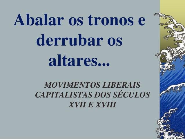 Abalar os tronos e derrubar os altares... MOVIMENTOS LIBERAIS CAPITALISTAS DOS SÉCULOS XVII E XVIII