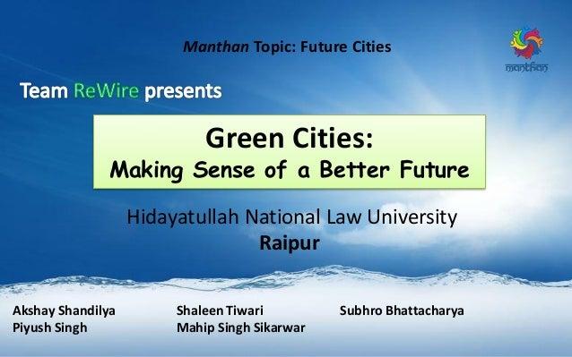 Manthan Topic: Future Cities Hidayatullah National Law University Raipur Akshay Shandilya Shaleen Tiwari Subhro Bhattachar...