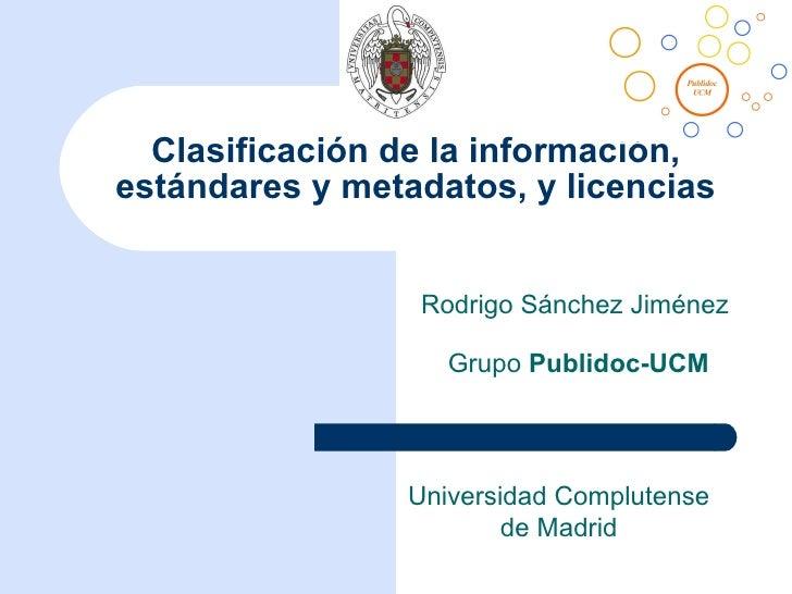 Clasificación de la información, estándares y metadatos, y licencias Rodrigo Sánchez Jiménez  Grupo  Publidoc-UCM Universi...