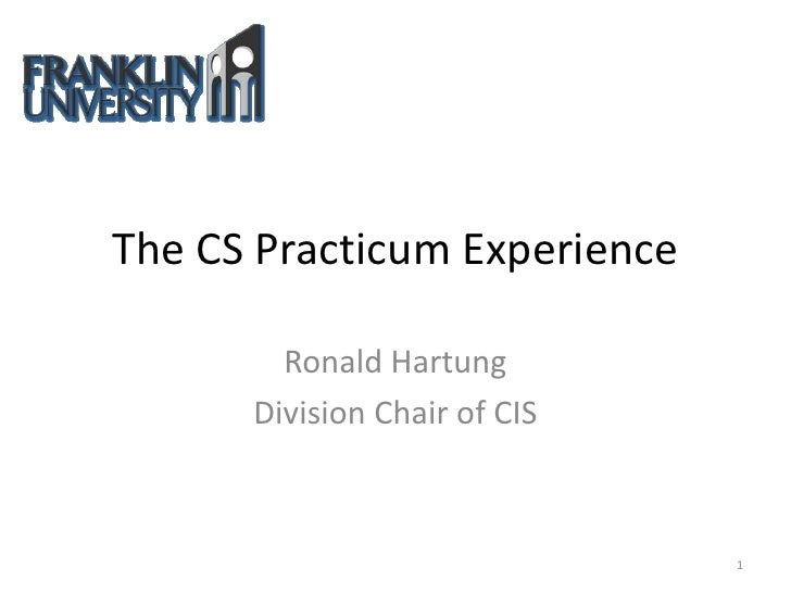 The CS Practicum Experience          Ronald Hartung       Division Chair of CIS                                  1