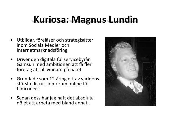 Kuriosa: Magnus Lundin<br /><ul><li>Utbildar, föreläser och strategisätter inom Sociala Medier och Internetmarknadsföring
