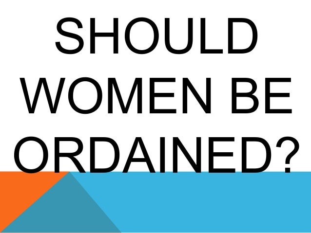 SHOULD WOMEN BE ORDAINED?