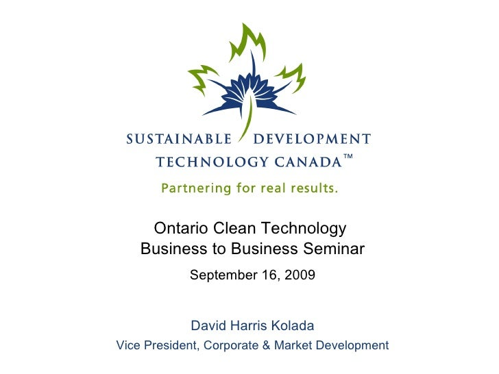 Ontario Clean Technology  Business to Business Seminar September 16, 2009 David Harris Kolada Vice President, Corporate & ...