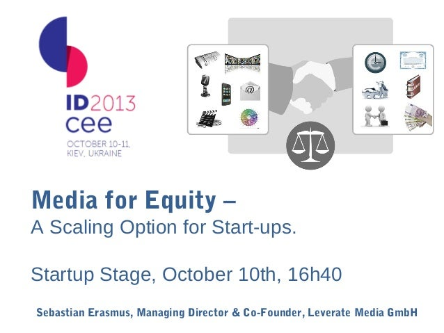 Media for Equity – A Scaling Option for Start-ups. Startup Stage, October 10th, 16h40 Sebastian Erasmus, Managing Director...