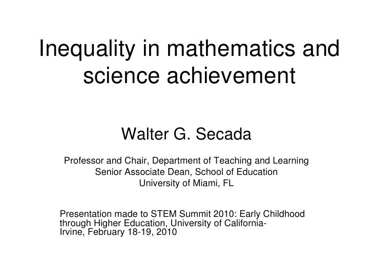Inequality in mathematics and science achievement<br />Walter G. Secada<br />Professor and Chair, Department of Teaching a...