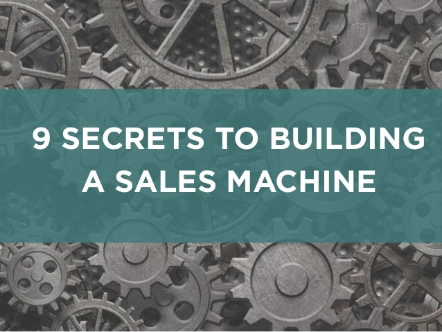 9 SECRETS TO BUILDING A SALES MACHINE