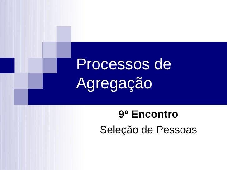 Processos deAgregação      9º Encontro  Seleção de Pessoas