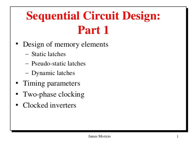 Sequential Circuit Design:            Part 1• Design of memory elements  – Static latches  – Pseudo-static latches  – Dyna...