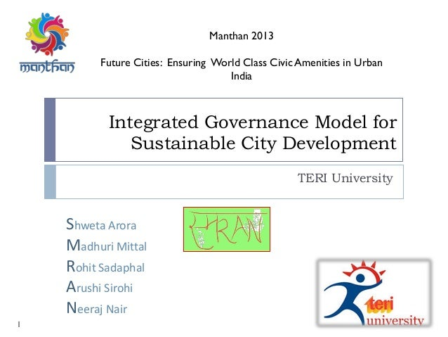 Integrated Governance Model for Sustainable City Development TERI University Manthan 2013 Future Cities: Ensuring World Cl...