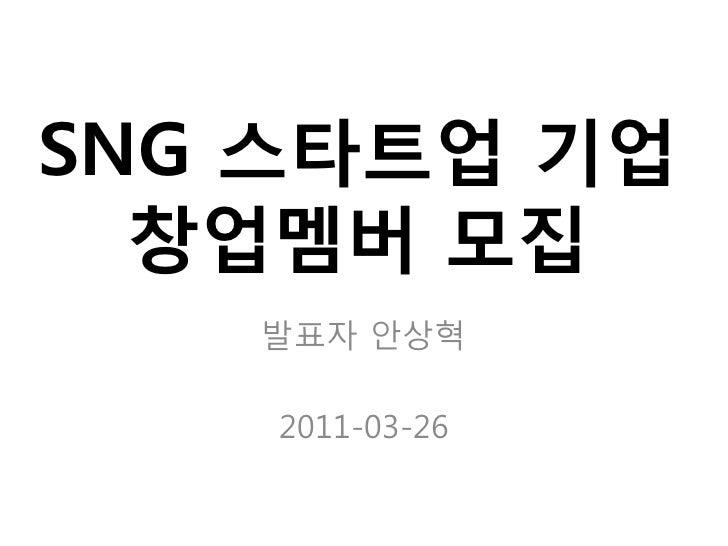 SNG 스타트업 기업  창업멤버 모집   발표자 안상혁    2011-03-26