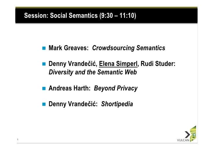 Session: Social Semantics (9:30 – 11:10)          n   Mark Greaves: Crowdsourcing Semantics          n   Denny Vrandeč...