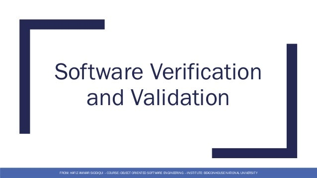 Software Verification and Validation FROM: HAFIZ AMMAR SIDDIQUI – COURSE: OBJECT ORIENTED SOFTWARE ENGINEERING – INSTITUTE...
