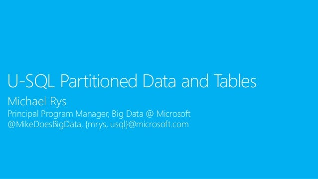 Michael Rys Principal Program Manager, Big Data @ Microsoft @MikeDoesBigData, {mrys, usql}@microsoft.com U-SQL Partitioned...