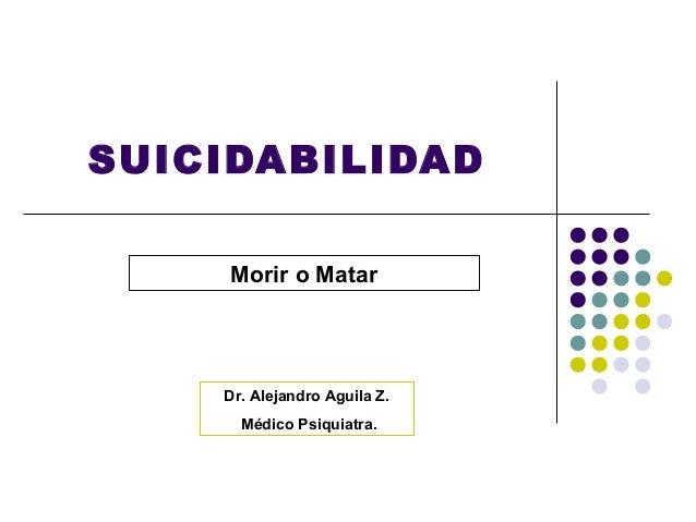 SUICIDABILIDAD     Morir o Matar    Dr. Alejandro Aguila Z.      Médico Psiquiatra.