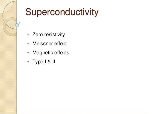 Superconductivityo Zero resistivityo Meissner effecto Magnetic effectso Type I & II