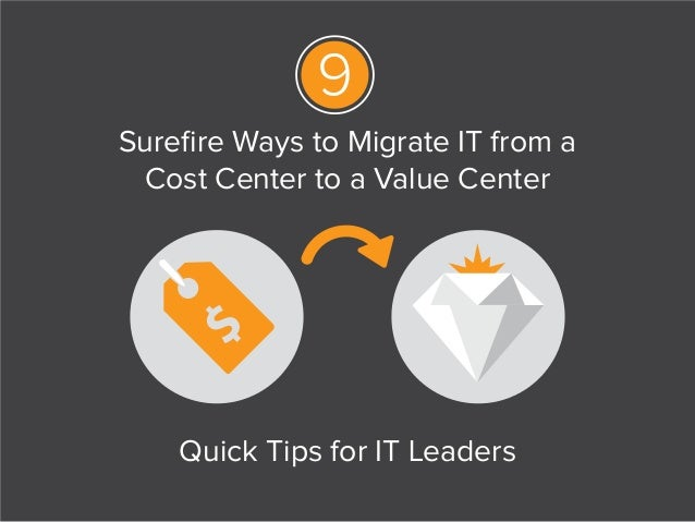 Surefire Ways to Migrate IT from a Cost Center to a Value Center Quick Tips for IT Leaders