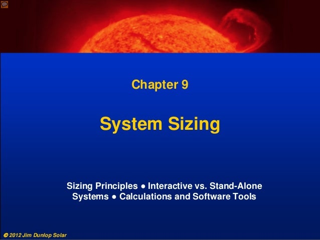  2012 Jim Dunlop Solar Chapter 9 System Sizing Sizing Principles ● Interactive vs. Stand-Alone Systems ● Calculations and...