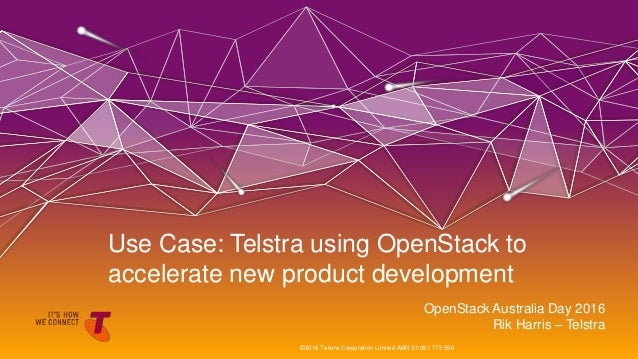 OpenStack Australia Day 2016 Rik Harris – Telstra Use Case: Telstra using OpenStack to accelerate new product development ...