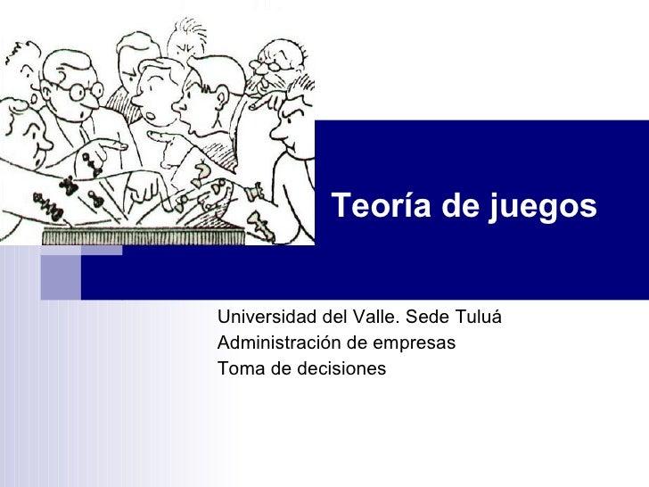 Teoría de juegos Universidad del Valle. Sede Tuluá Administración de empresas Toma de decisiones