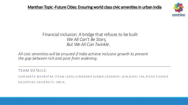 Manthan Topic -FutureCities: Ensuring world class civic amenities in urban India Financial inclusion: A bridge that refuse...