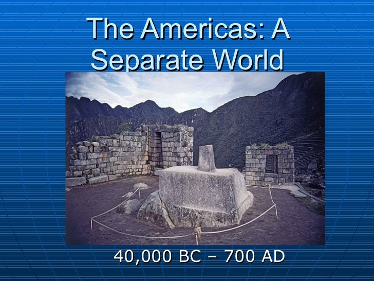 The Americas: A Separate World 40,000 BC – 700 AD
