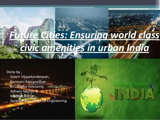 Future Cities: Ensuring world class civic amenities in urban India Done by , Gowri Vijayakandeepan, Kanmani Ramanathan Kir...