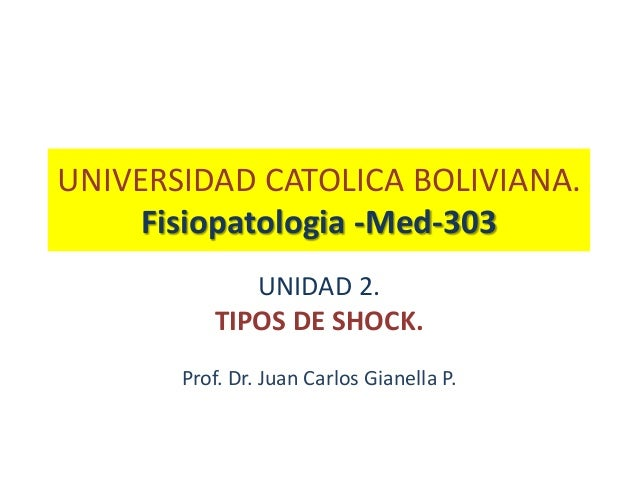 UNIVERSIDAD CATOLICA BOLIVIANA.     Fisiopatologia -Med-303             UNIDAD 2.          TIPOS DE SHOCK.       Prof. Dr....