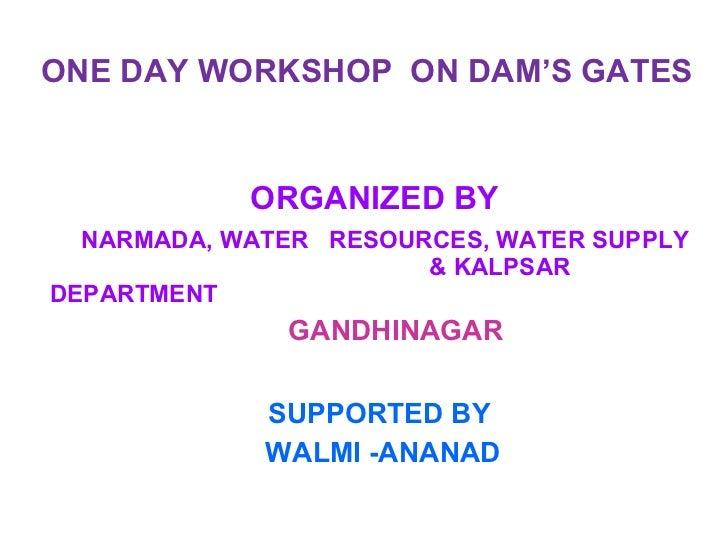ONE DAY WORKSHOP  ON DAM'S GATES ORGANIZED BY  NARMADA, WATER  RESOURCES, WATER SUPPLY    & KALPSAR  DEPARTMENT    GANDHIN...