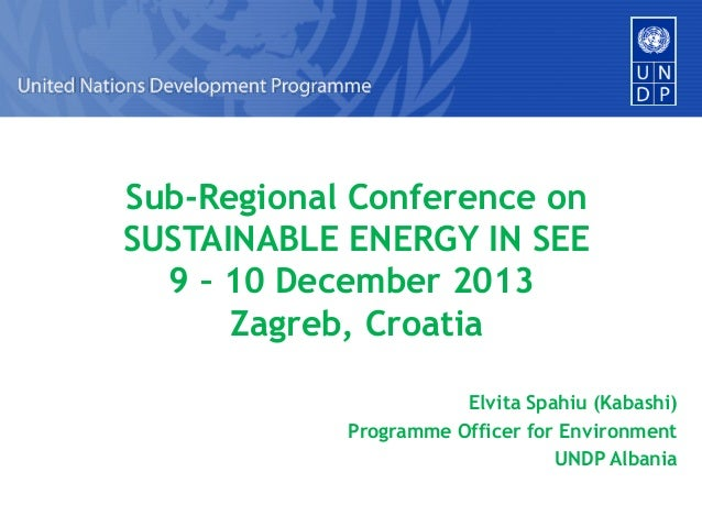 Sub-Regional Conference on SUSTAINABLE ENERGY IN SEE 9 – 10 December 2013 Zagreb, Croatia Elvita Spahiu (Kabashi) Programm...