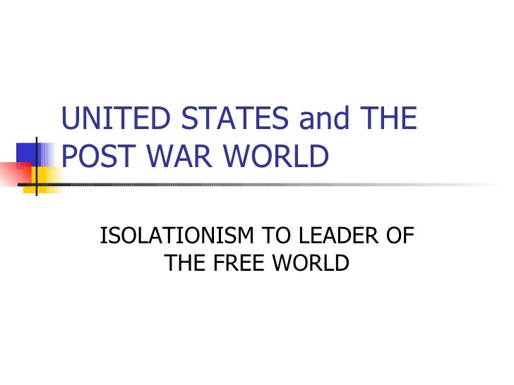 UNITED STATES and THE POST WAR WORLD ISOLATIONISM TO LEADER OF THE FREE WORLD