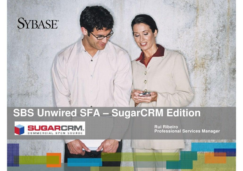 SBS Unwired SFA – SugarCRM Edition                          Rui Ribeiro                          Professional Services Man...