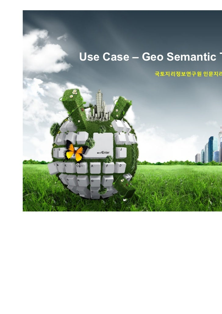 Use Case – Geo Semantic Technology            국토지리정보연구원 인문지리 실험체계 구축 사업 중심                                 2010. 11. 12