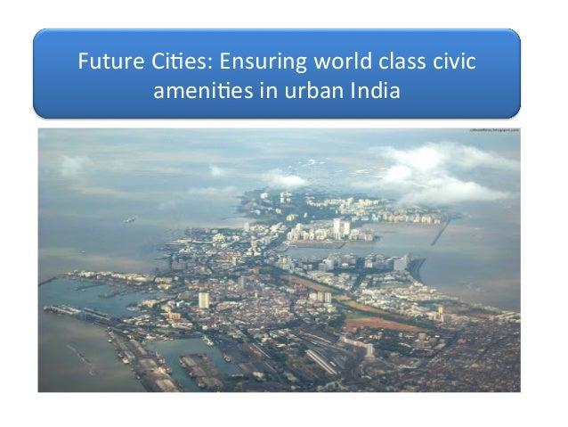 Future  Ci)es:  Ensuring  world  class  civic   ameni)es  in  urban  India